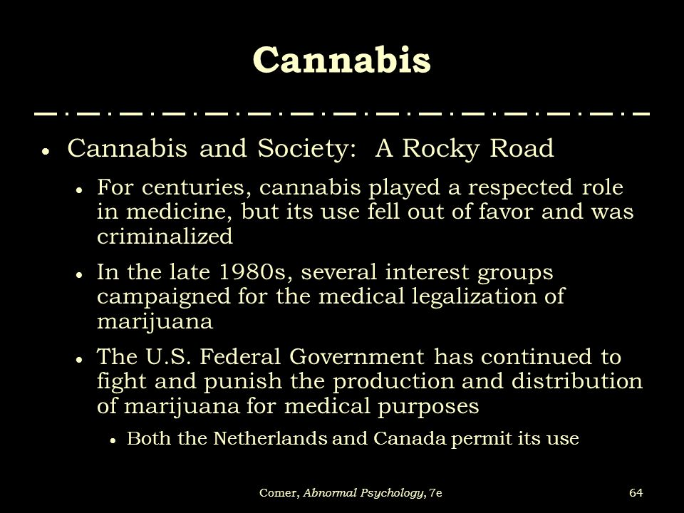 64Comer, Abnormal Psychology, 7e Cannabis  Cannabis and Society: A Rocky Road  For centuries, cannabis played a respected role in medicine, but its