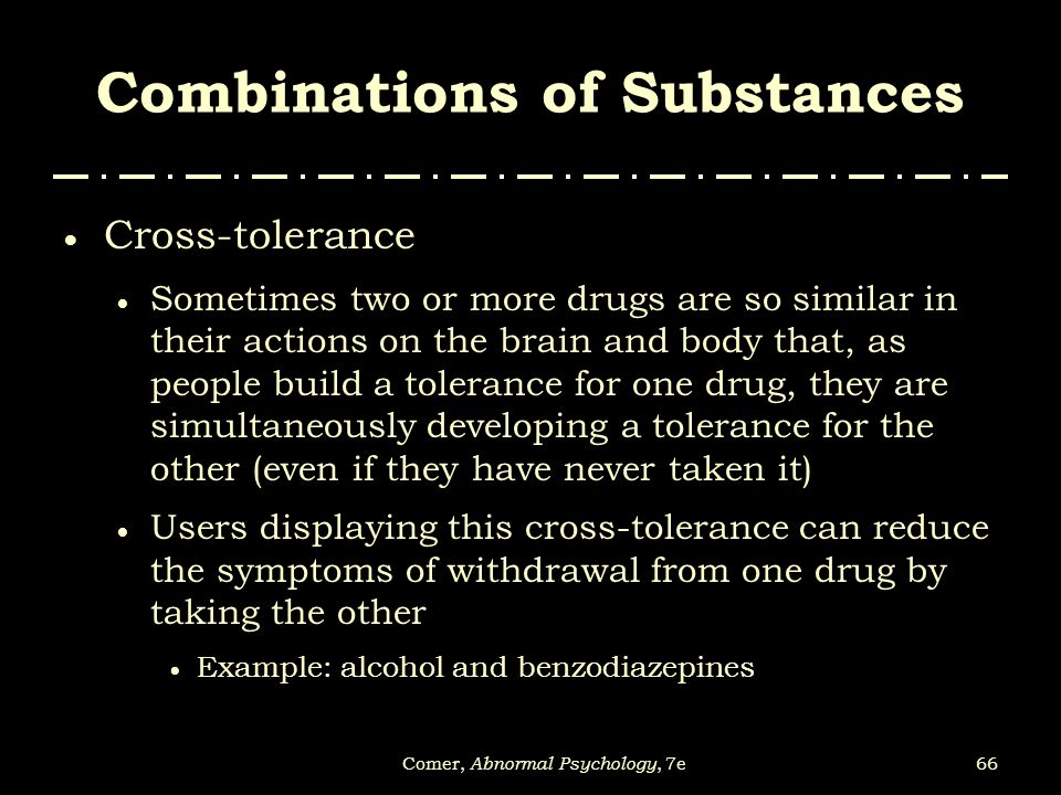 66Comer, Abnormal Psychology, 7e Combinations of Substances  Cross-tolerance  Sometimes two or more drugs are so similar in their actions on the bra
