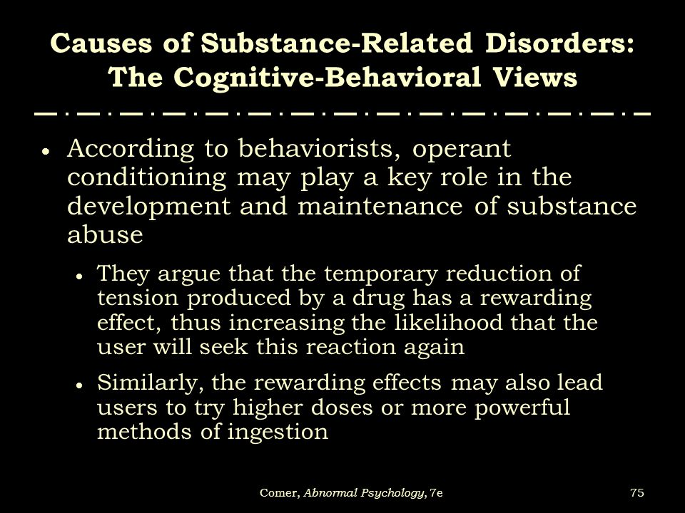 75Comer, Abnormal Psychology, 7e Causes of Substance-Related Disorders: The Cognitive-Behavioral Views  According to behaviorists, operant conditioni