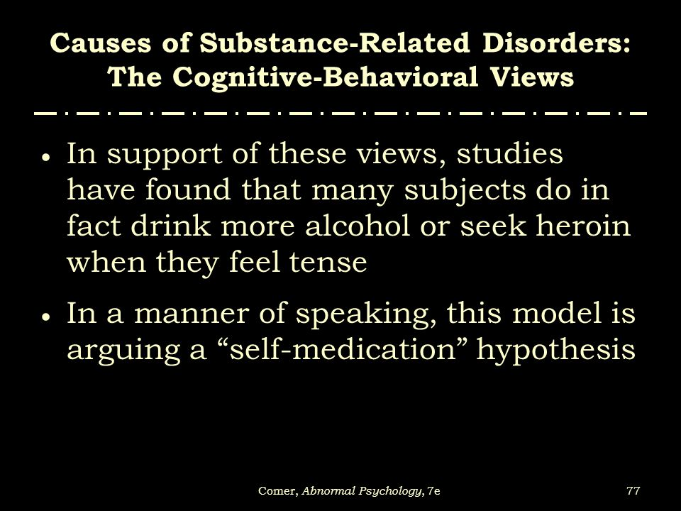 77Comer, Abnormal Psychology, 7e Causes of Substance-Related Disorders: The Cognitive-Behavioral Views  In support of these views, studies have found