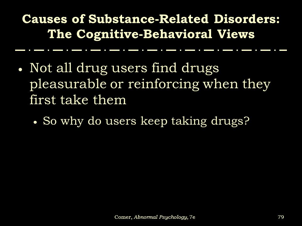 79Comer, Abnormal Psychology, 7e Causes of Substance-Related Disorders: The Cognitive-Behavioral Views  Not all drug users find drugs pleasurable or