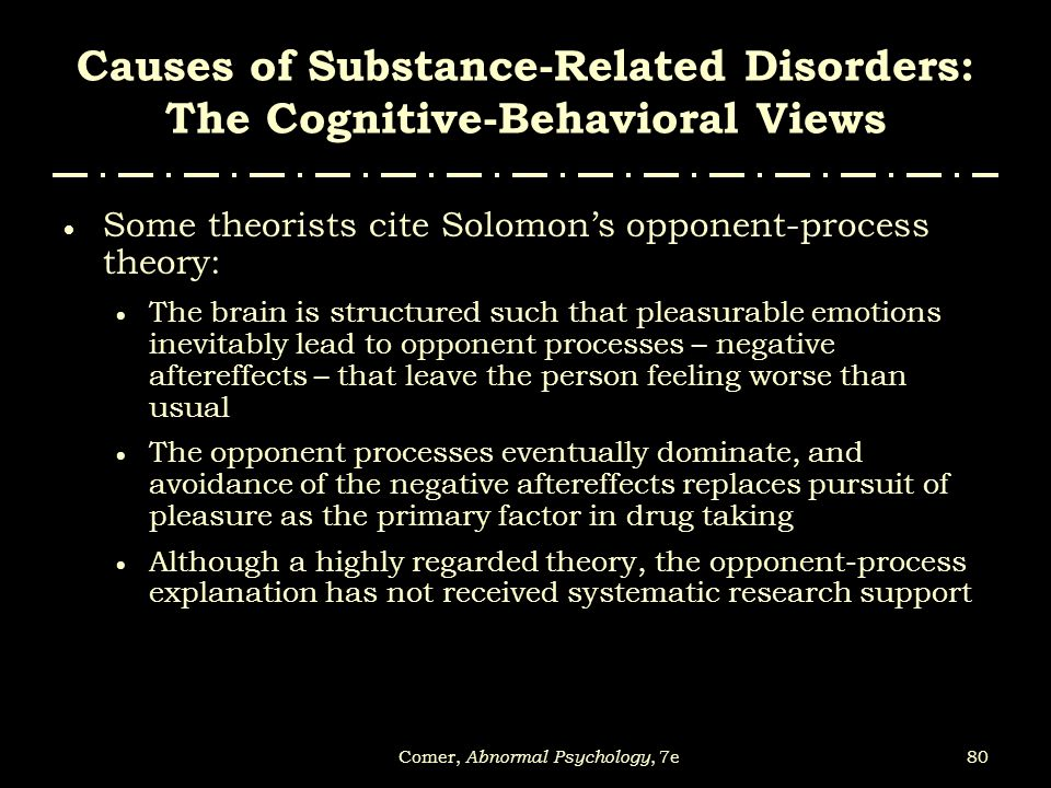 80Comer, Abnormal Psychology, 7e Causes of Substance-Related Disorders: The Cognitive-Behavioral Views  Some theorists cite Solomon's opponent-proces
