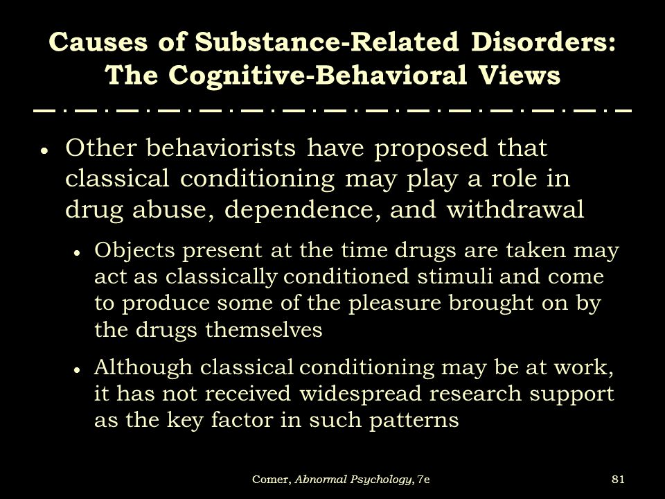 81Comer, Abnormal Psychology, 7e Causes of Substance-Related Disorders: The Cognitive-Behavioral Views  Other behaviorists have proposed that classic