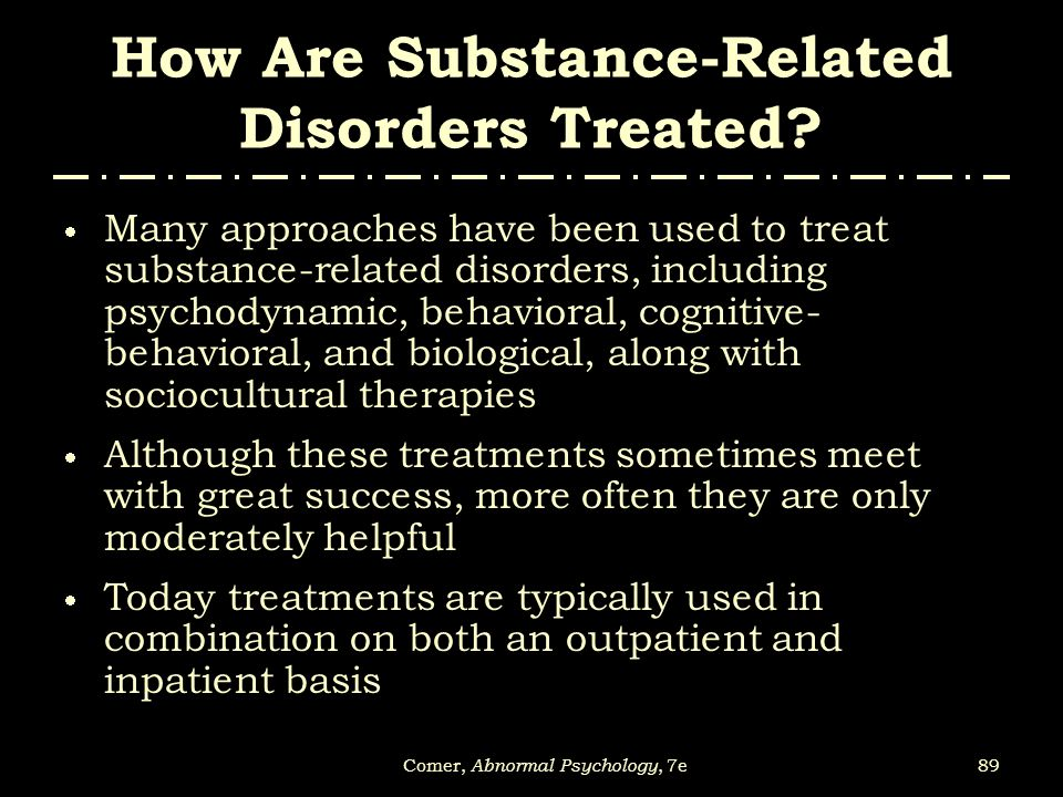 89Comer, Abnormal Psychology, 7e How Are Substance-Related Disorders Treated?  Many approaches have been used to treat substance-related disorders, i