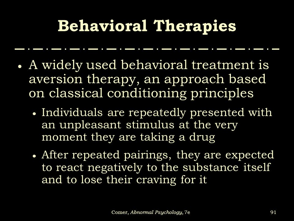 91Comer, Abnormal Psychology, 7e Behavioral Therapies  A widely used behavioral treatment is aversion therapy, an approach based on classical conditi