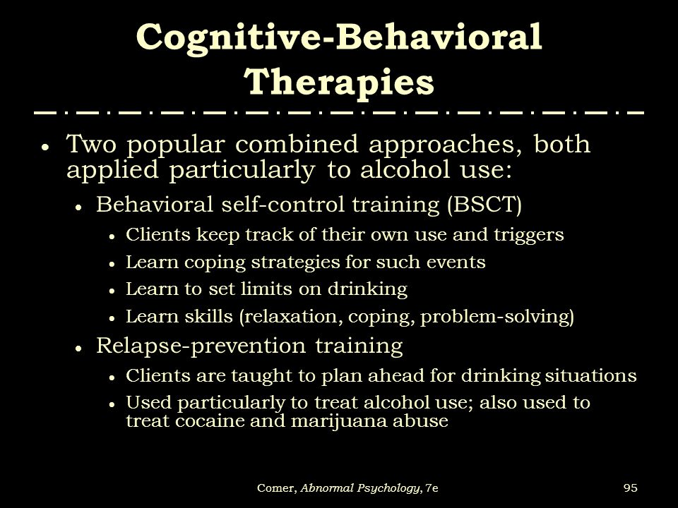 95Comer, Abnormal Psychology, 7e Cognitive-Behavioral Therapies  Two popular combined approaches, both applied particularly to alcohol use:  Behavio