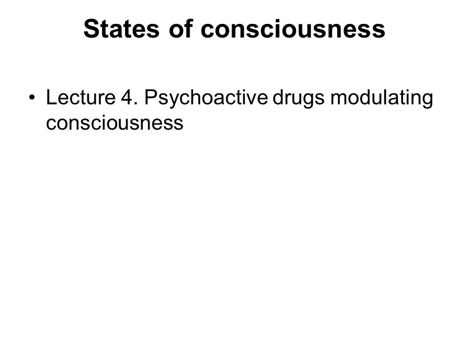 PSYCHOACTIVE SUBSTANCES AND CONSCIOUSNESS THREE MAIN GROUPS OF DRUGS MODULATE CONSCIOUSNESS CENTRAL STIMULANTS AMPHETAMINES – COCAINE – CAFFEINE - NICOTINE HYPNOTICS – SEDATIVES – ANXIOLYTICS BARBITURATES – BENZODIAZEPINES PSYCHODELICS (MIND-ALTERING DRUGS) ALCOHOL - MESCALINE – LSD – PSYLOCYBINE – OPIATES