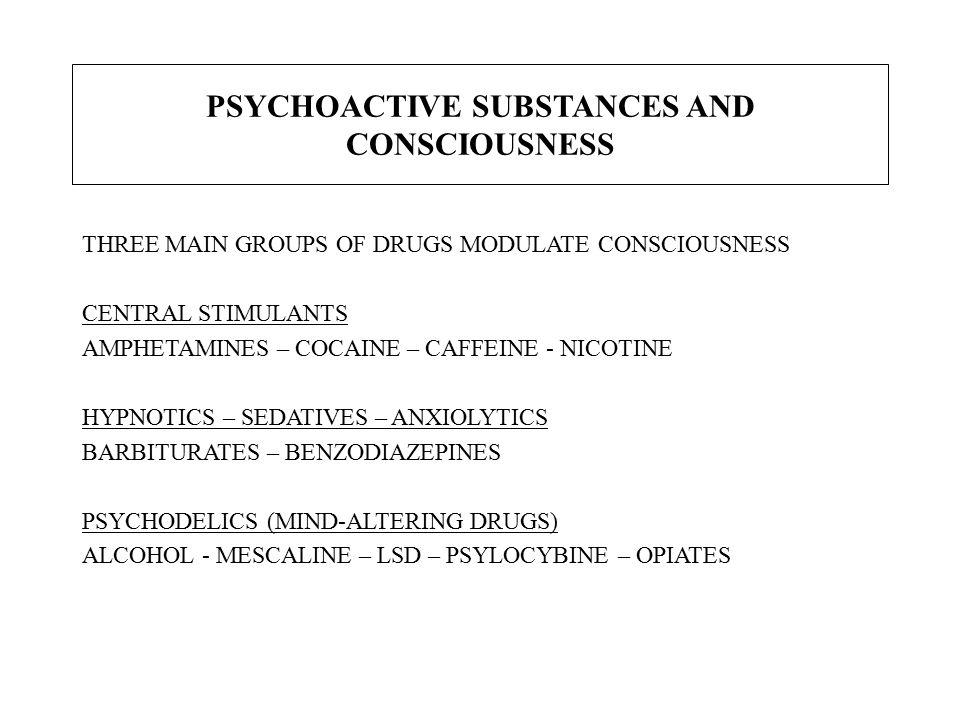 PSYCHOACTIVE SUBSTANCES AND CONSCIOUSNESS THREE MAIN GROUPS OF DRUGS MODULATE CONSCIOUSNESS CENTRAL STIMULANTS AMPHETAMINES – COCAINE – CAFFEINE - NICOTINE HYPNOTICS – SEDATIVES – ANXIOLYTICS BARBITURATES – BENZODIAZEPINES PSYCHODELICS (MIND-ALTERING DRUGS) ALCOHOL - MESCALINE – LSD – PSYLOCYBINE – OPIATES