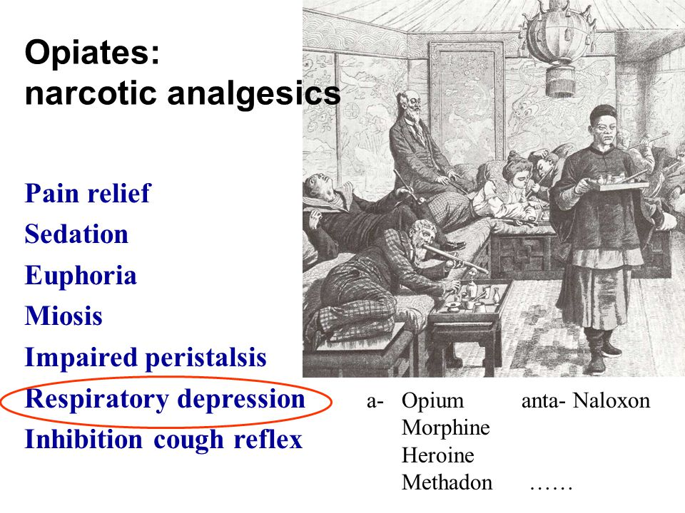 Opiates: narcotic analgesics Pain relief Sedation Euphoria Miosis Impaired peristalsis Respiratory depression Inhibition cough reflex a- Opiumanta- Naloxon Morphine Heroine Methadon ……