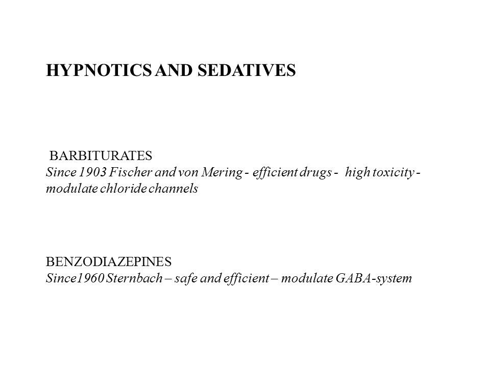 HYPNOTICS AND SEDATIVES BARBITURATES Since 1903 Fischer and von Mering - efficient drugs - high toxicity - modulate chloride channels BENZODIAZEPINES Since1960 Sternbach – safe and efficient – modulate GABA-system