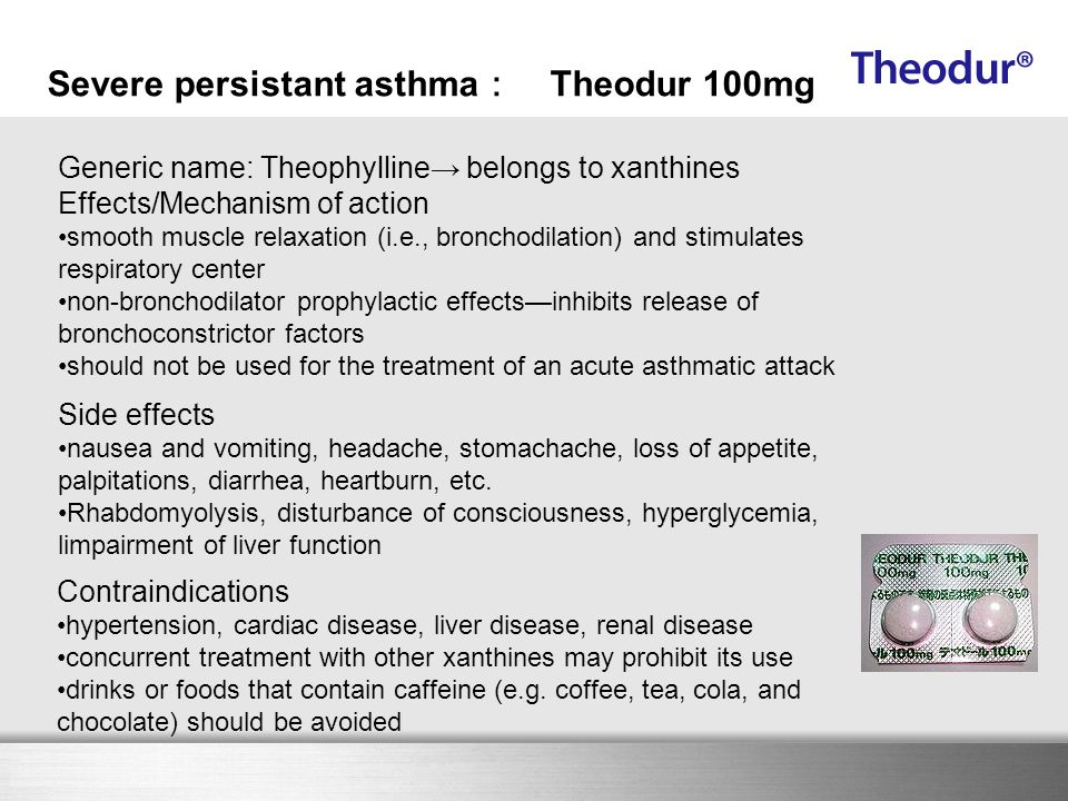 Here comes your footer Severe persistant asthma : Theodur 100mg Generic name: Theophylline→ belongs to xanthines Effects/Mechanism of action smooth mu