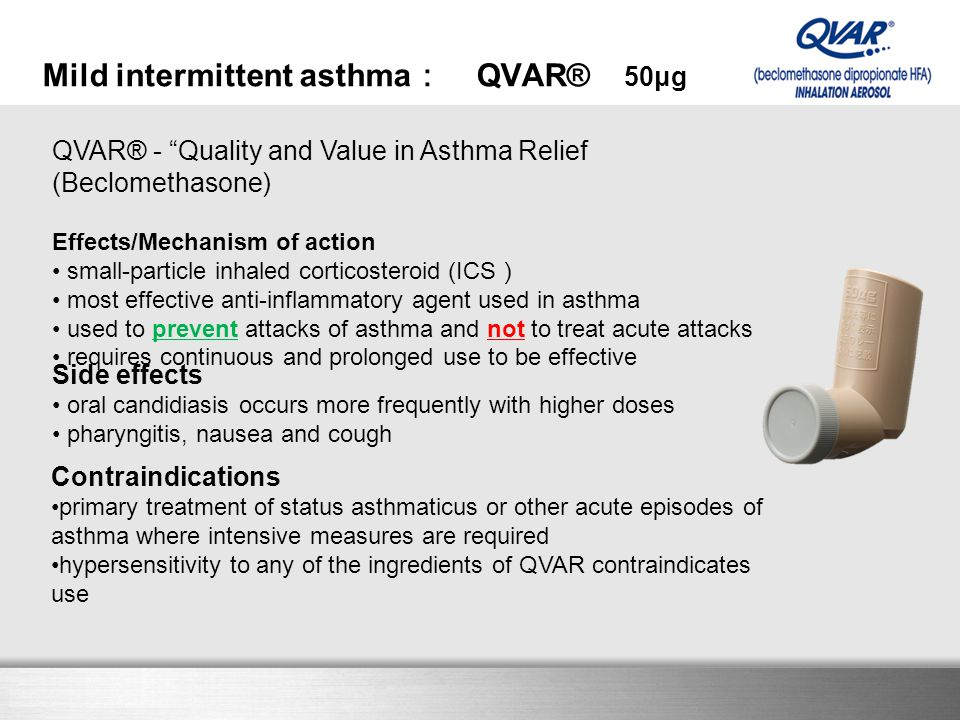 Here comes your footer QVAR® - Quality and Value in Asthma Relief (Beclomethasone) Effects/Mechanism of action small-particle inhaled corticosteroid (ICS ) most effective anti-inflammatory agent used in asthma used to prevent attacks of asthma and not to treat acute attacks requires continuous and prolonged use to be effective Mild intermittent asthma : QVAR® 50μg Side effects oral candidiasis occurs more frequently with higher doses pharyngitis, nausea and cough Contraindications primary treatment of status asthmaticus or other acute episodes of asthma where intensive measures are required hypersensitivity to any of the ingredients of QVAR contraindicates use