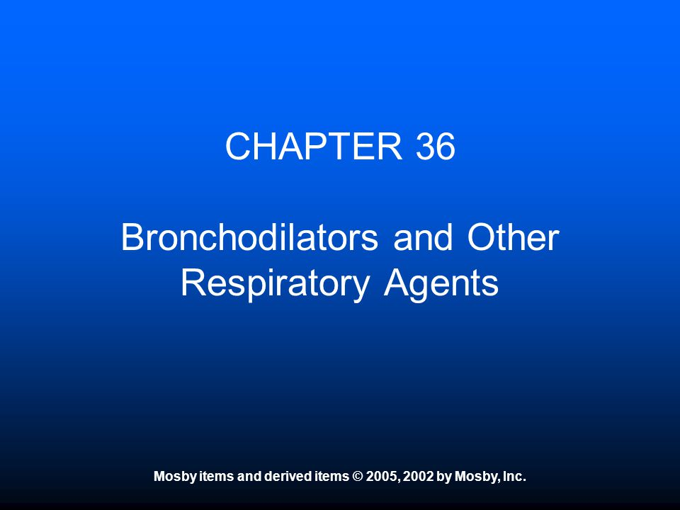 Mosby items and derived items © 2005, 2002 by Mosby, Inc. CHAPTER 36 Bronchodilators and Other Respiratory Agents