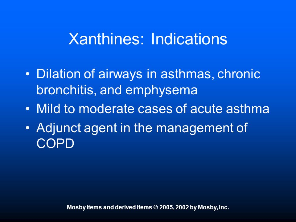 Mosby items and derived items © 2005, 2002 by Mosby, Inc. Xanthines: Indications Dilation of airways in asthmas, chronic bronchitis, and emphysema Mil