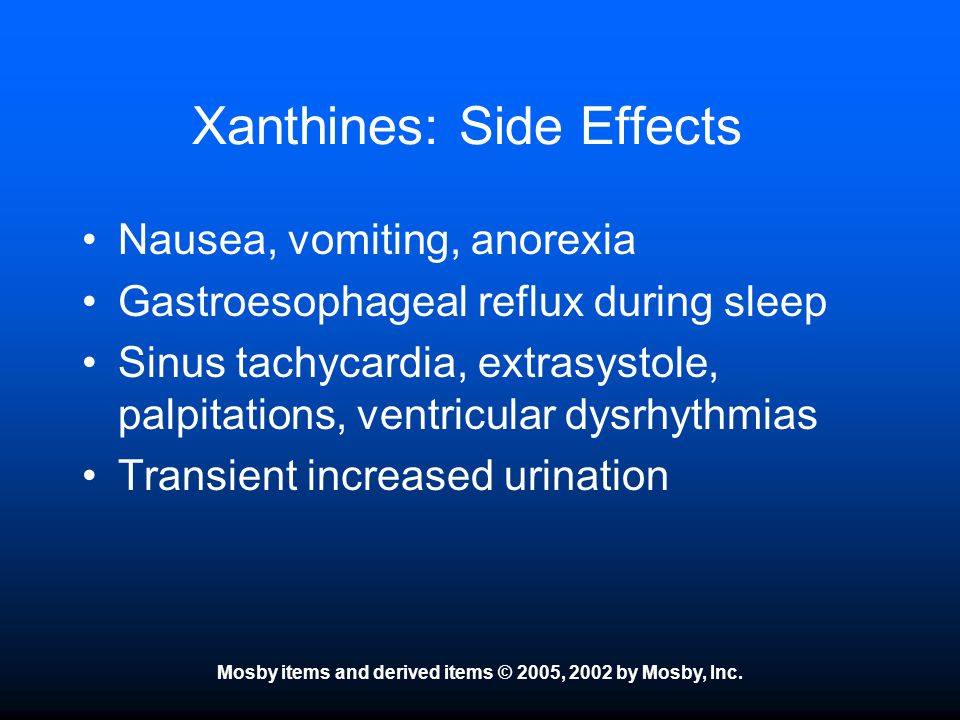 Mosby items and derived items © 2005, 2002 by Mosby, Inc. Xanthines: Side Effects Nausea, vomiting, anorexia Gastroesophageal reflux during sleep Sinu