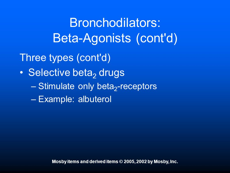 Mosby items and derived items © 2005, 2002 by Mosby, Inc. Bronchodilators: Beta-Agonists (cont'd) Three types (cont'd) Selective beta 2 drugs –Stimula