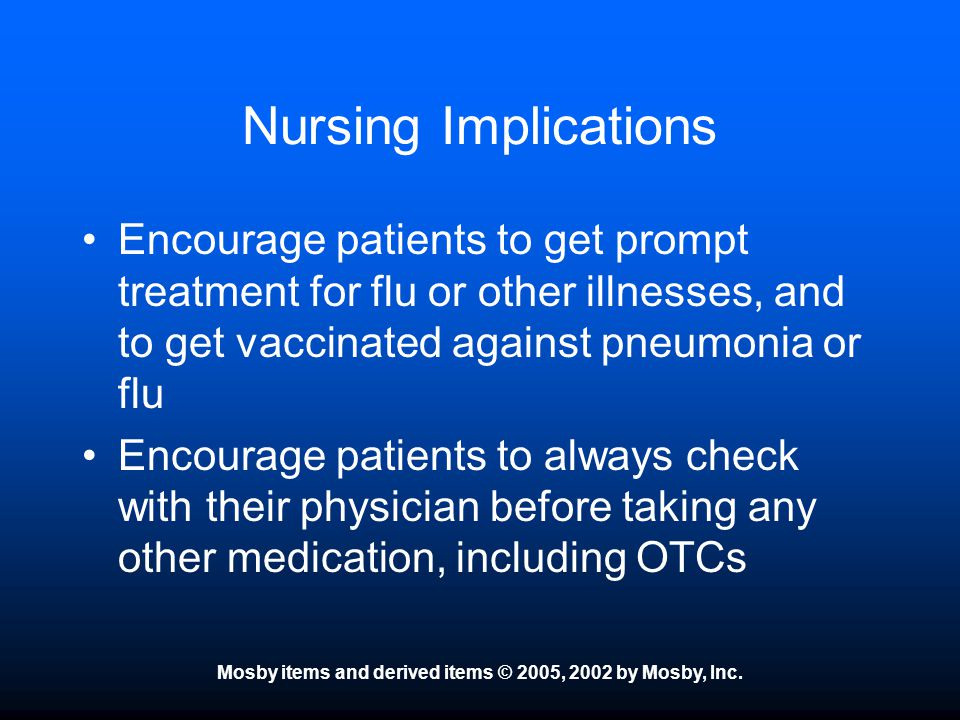 Mosby items and derived items © 2005, 2002 by Mosby, Inc. Nursing Implications Encourage patients to get prompt treatment for flu or other illnesses,