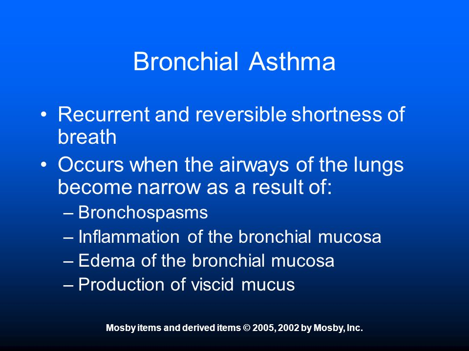 Mosby items and derived items © 2005, 2002 by Mosby, Inc. Bronchial Asthma Recurrent and reversible shortness of breath Occurs when the airways of the