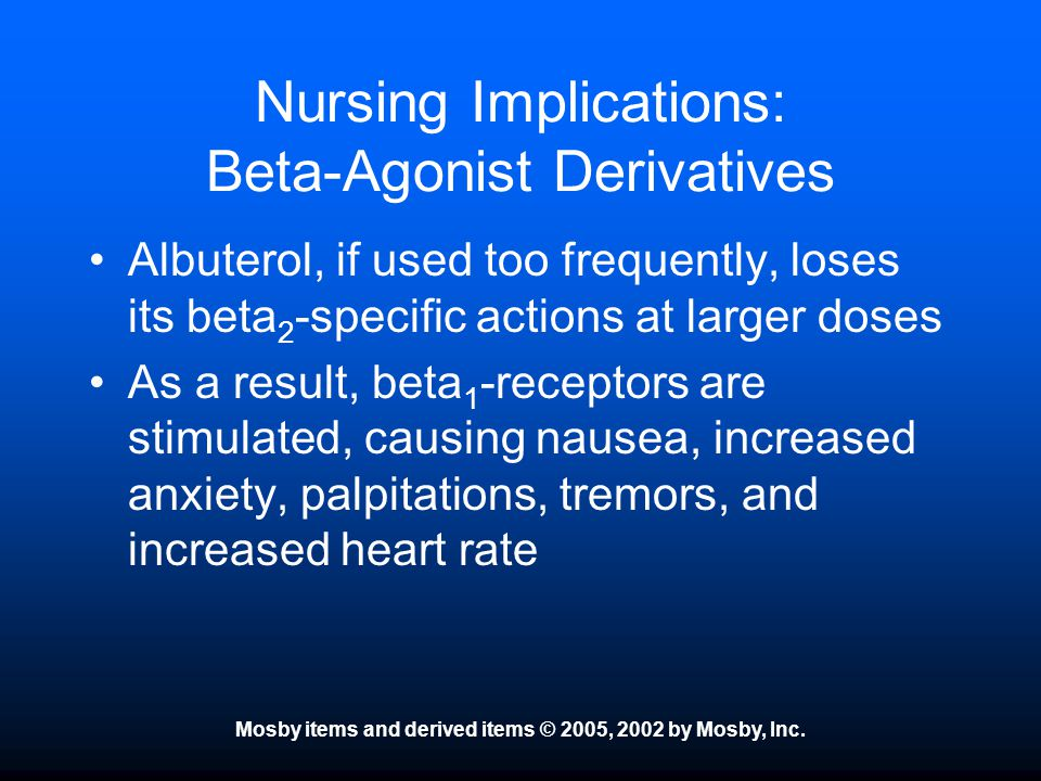 Mosby items and derived items © 2005, 2002 by Mosby, Inc. Nursing Implications: Beta-Agonist Derivatives Albuterol, if used too frequently, loses its
