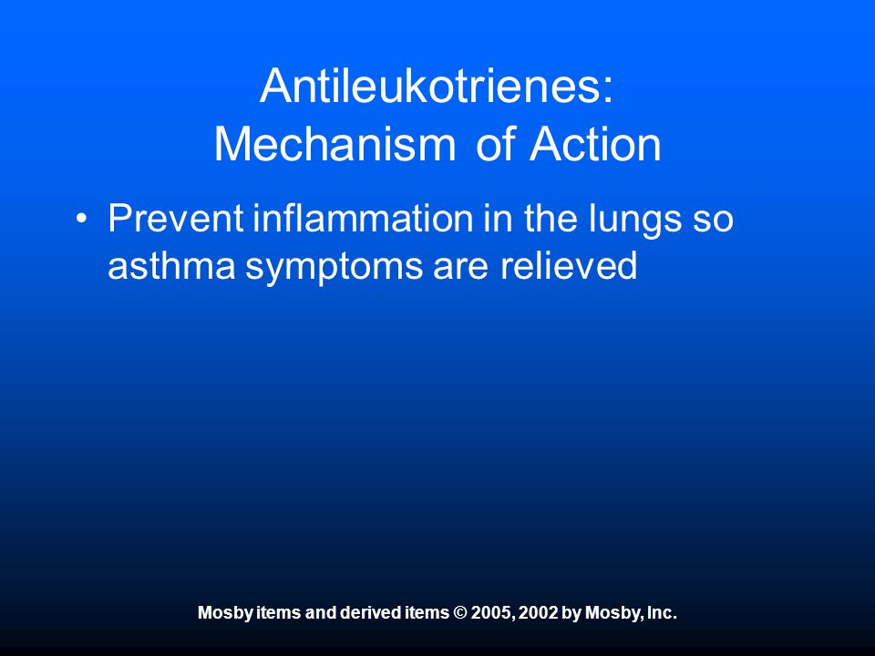 Mosby items and derived items © 2005, 2002 by Mosby, Inc. Antileukotrienes: Mechanism of Action Prevent inflammation in the lungs so asthma symptoms a