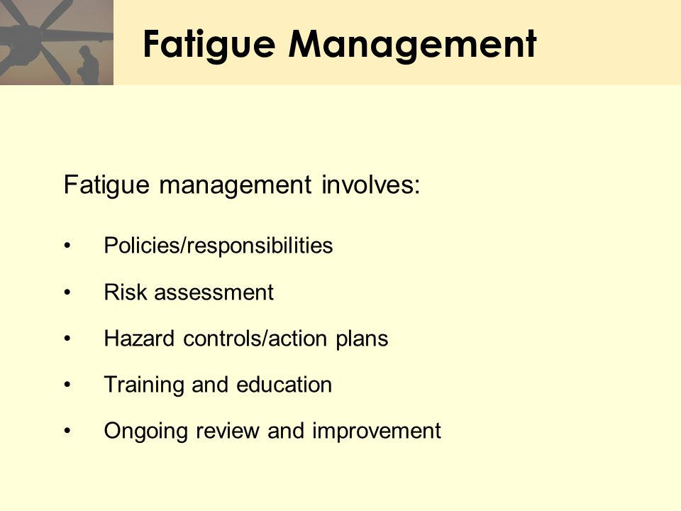 Fatigue Management Fatigue management involves: Policies/responsibilities Risk assessment Hazard controls/action plans Training and education Ongoing