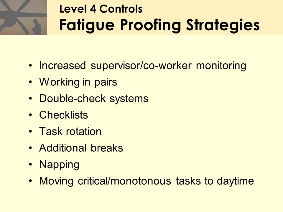 Increased supervisor/co-worker monitoring Working in pairs Double-check systems Checklists Task rotation Additional breaks Napping Moving critical/mon