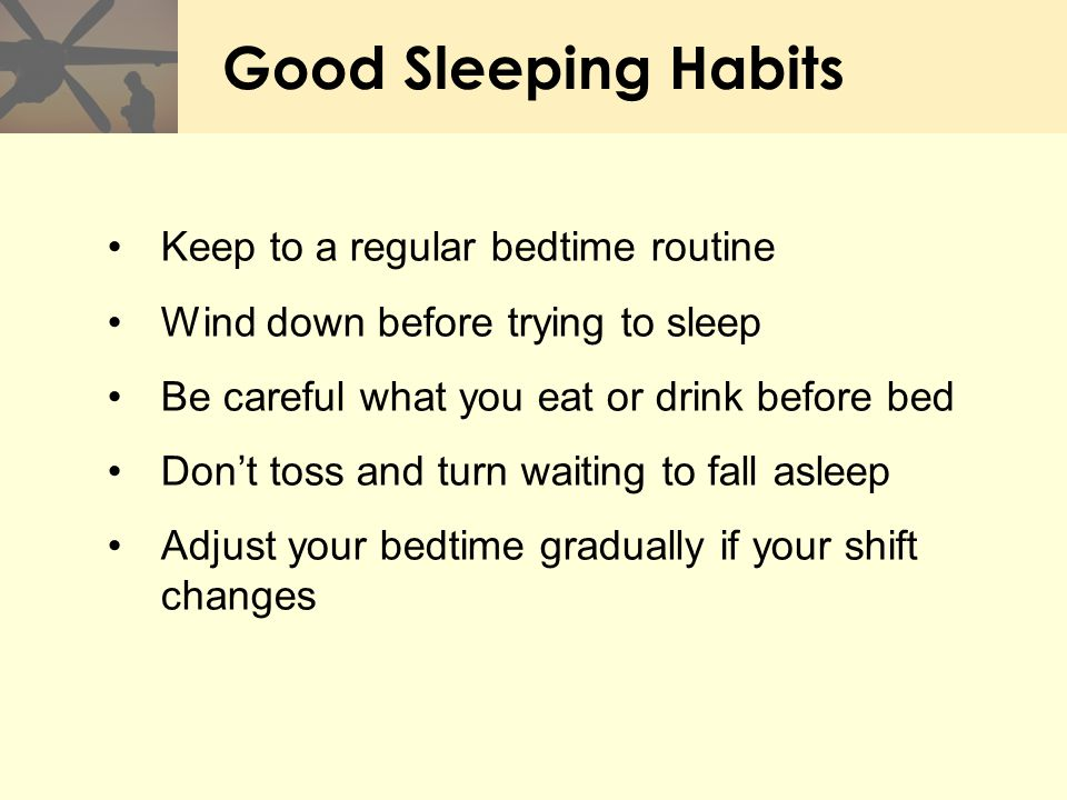 Good Sleeping Habits Keep to a regular bedtime routine Wind down before trying to sleep Be careful what you eat or drink before bed Don't toss and tur