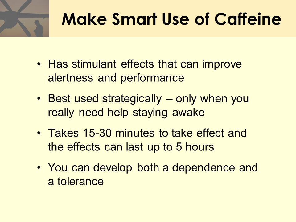 Make Smart Use of Caffeine Has stimulant effects that can improve alertness and performance Best used strategically – only when you really need help s