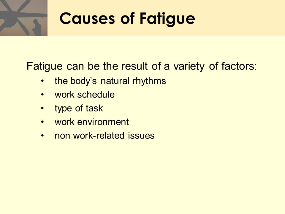 Causes of Fatigue Fatigue can be the result of a variety of factors: the body's natural rhythms work schedule type of task work environment non work-r