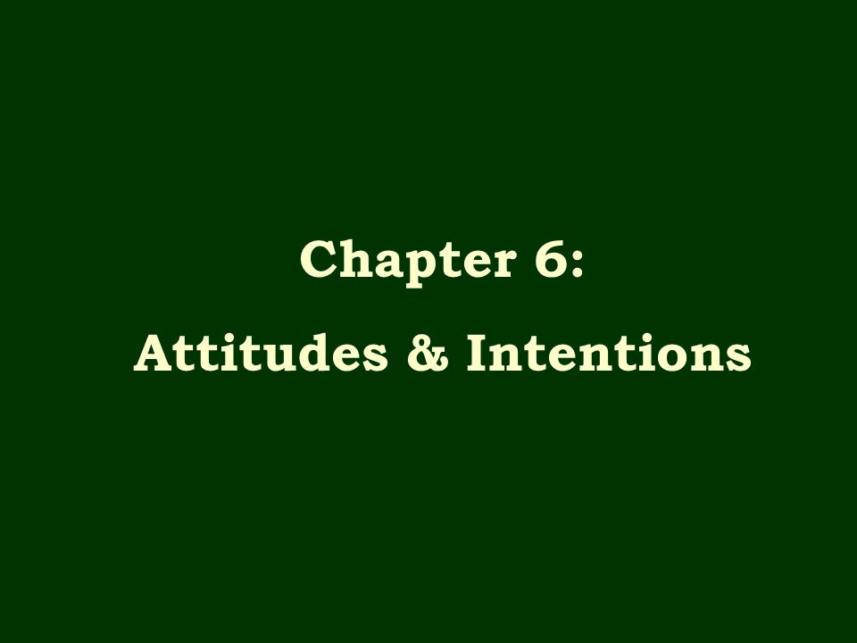 Chapter 6: Attitudes & Intentions