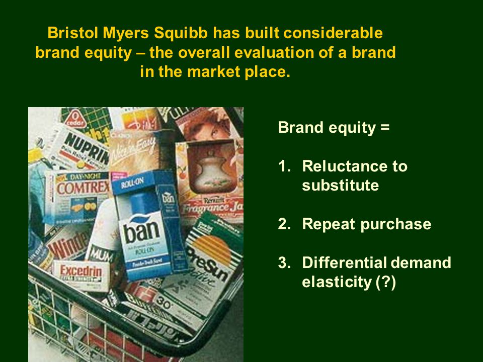 Bristol Myers Squibb has built considerable brand equity – the overall evaluation of a brand in the market place. Brand equity = 1.Reluctance to subst