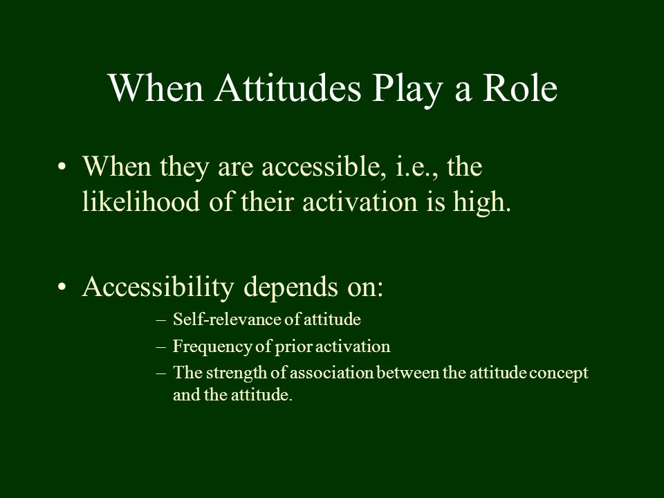 When Attitudes Play a Role When they are accessible, i.e., the likelihood of their activation is high. Accessibility depends on: –Self-relevance of at