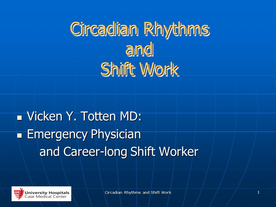 Circadian Rhythms and Shift Work 1 Vicken Y. Totten MD: Vicken Y. Totten MD: Emergency Physician Emergency Physician and Career-long Shift Worker and