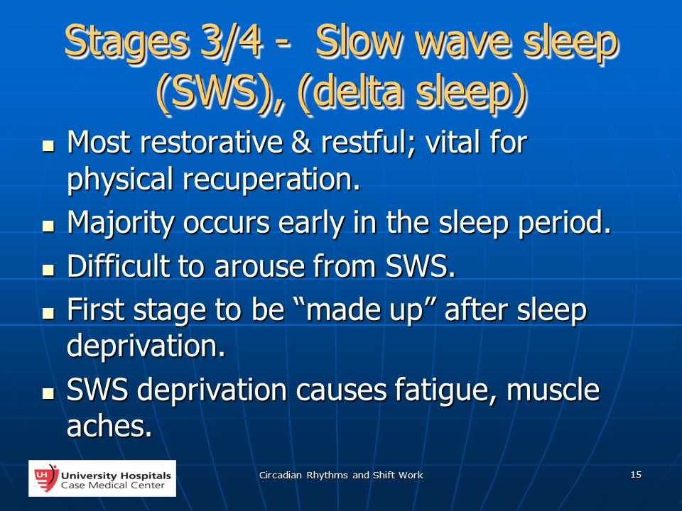 Circadian Rhythms and Shift Work 15 Stages 3/4 - Slow wave sleep (SWS), (delta sleep) Most restorative & restful; vital for physical recuperation.