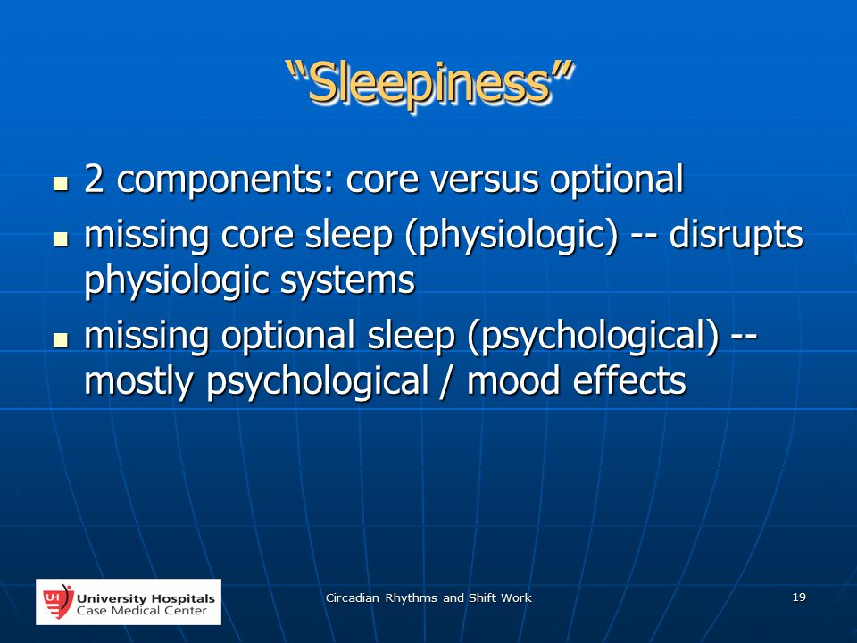 Circadian Rhythms and Shift Work 19 Sleepiness Sleepiness 2 components: core versus optional 2 components: core versus optional missing core sleep (physiologic) -- disrupts physiologic systems missing core sleep (physiologic) -- disrupts physiologic systems missing optional sleep (psychological) -- mostly psychological / mood effects missing optional sleep (psychological) -- mostly psychological / mood effects