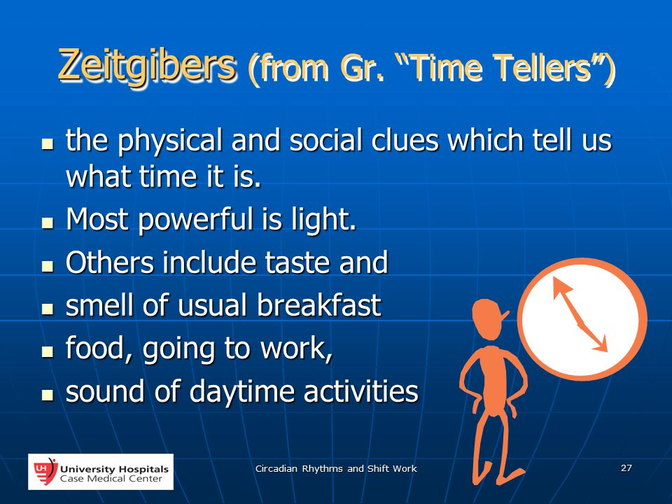 Circadian Rhythms and Shift Work 27 Zeitgibers Zeitgibers (from Gr.