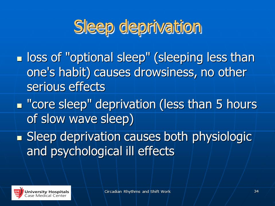 Circadian Rhythms and Shift Work 34 Sleep deprivation loss of optional sleep (sleeping less than one s habit) causes drowsiness, no other serious effects loss of optional sleep (sleeping less than one s habit) causes drowsiness, no other serious effects core sleep deprivation (less than 5 hours of slow wave sleep) core sleep deprivation (less than 5 hours of slow wave sleep) Sleep deprivation causes both physiologic and psychological ill effects Sleep deprivation causes both physiologic and psychological ill effects