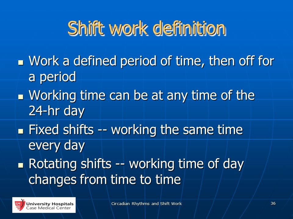 Circadian Rhythms and Shift Work 36 Shift work definition Work a defined period of time, then off for a period Work a defined period of time, then off for a period Working time can be at any time of the 24-hr day Working time can be at any time of the 24-hr day Fixed shifts -- working the same time every day Fixed shifts -- working the same time every day Rotating shifts -- working time of day changes from time to time Rotating shifts -- working time of day changes from time to time