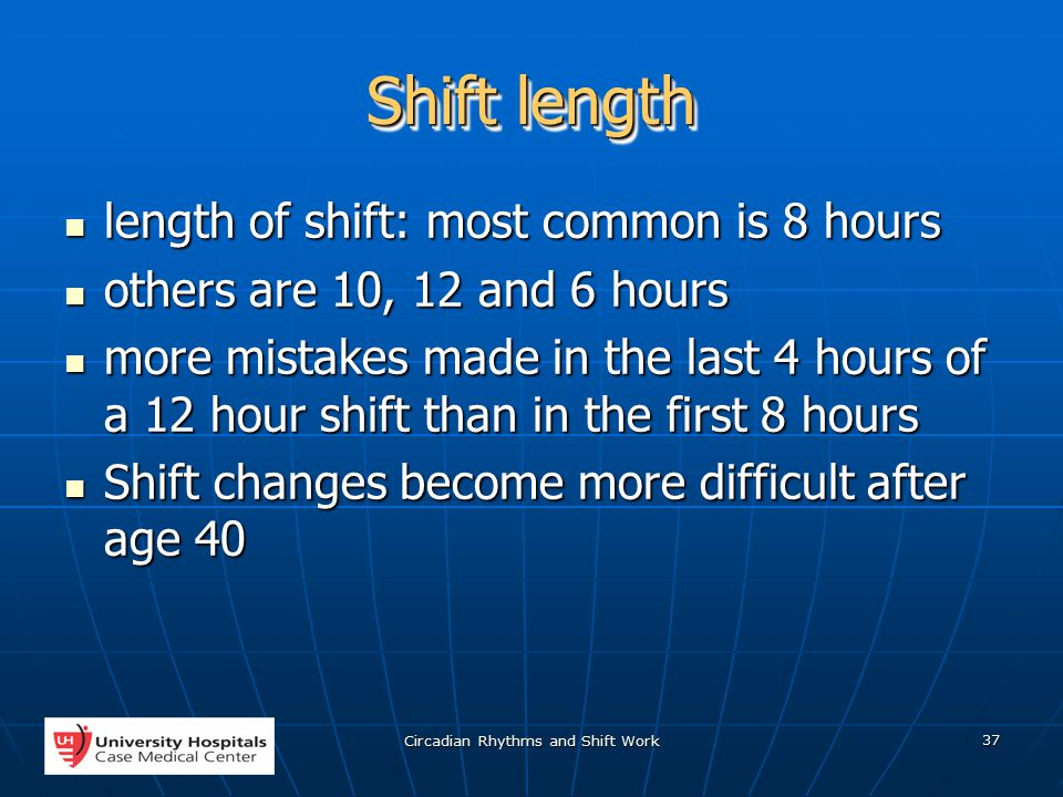 Circadian Rhythms and Shift Work 37 Shift length length of shift: most common is 8 hours length of shift: most common is 8 hours others are 10, 12 and 6 hours others are 10, 12 and 6 hours more mistakes made in the last 4 hours of a 12 hour shift than in the first 8 hours more mistakes made in the last 4 hours of a 12 hour shift than in the first 8 hours Shift changes become more difficult after age 40 Shift changes become more difficult after age 40