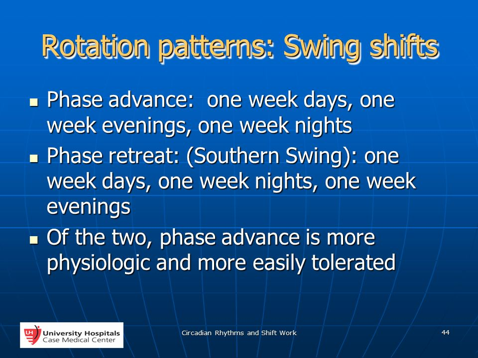 Circadian Rhythms and Shift Work 44 Rotation patterns: Swing shifts Phase advance: one week days, one week evenings, one week nights Phase advance: one week days, one week evenings, one week nights Phase retreat: (Southern Swing): one week days, one week nights, one week evenings Phase retreat: (Southern Swing): one week days, one week nights, one week evenings Of the two, phase advance is more physiologic and more easily tolerated Of the two, phase advance is more physiologic and more easily tolerated