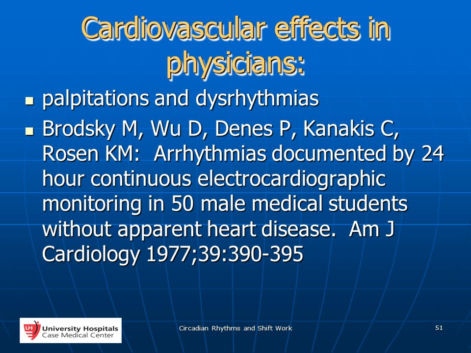 Circadian Rhythms and Shift Work 51 Cardiovascular effects in physicians: palpitations and dysrhythmias palpitations and dysrhythmias Brodsky M, Wu D, Denes P, Kanakis C, Rosen KM: Arrhythmias documented by 24 hour continuous electrocardiographic monitoring in 50 male medical students without apparent heart disease.
