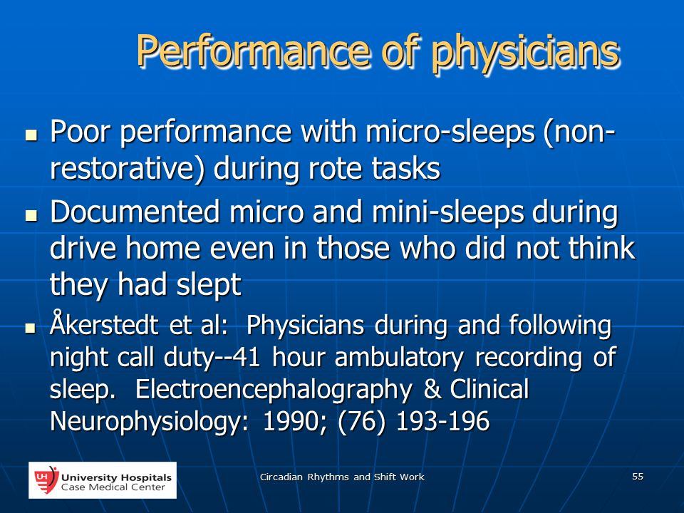Circadian Rhythms and Shift Work 55 Performance of physicians Poor performance with micro-sleeps (non- restorative) during rote tasks Poor performance with micro-sleeps (non- restorative) during rote tasks Documented micro and mini-sleeps during drive home even in those who did not think they had slept Documented micro and mini-sleeps during drive home even in those who did not think they had slept Åkerstedt et al: Physicians during and following night call duty--41 hour ambulatory recording of sleep.