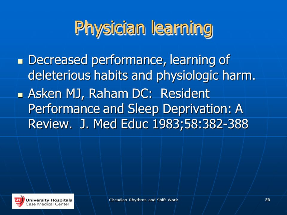 Circadian Rhythms and Shift Work 56 Physician learning Decreased performance, learning of deleterious habits and physiologic harm.