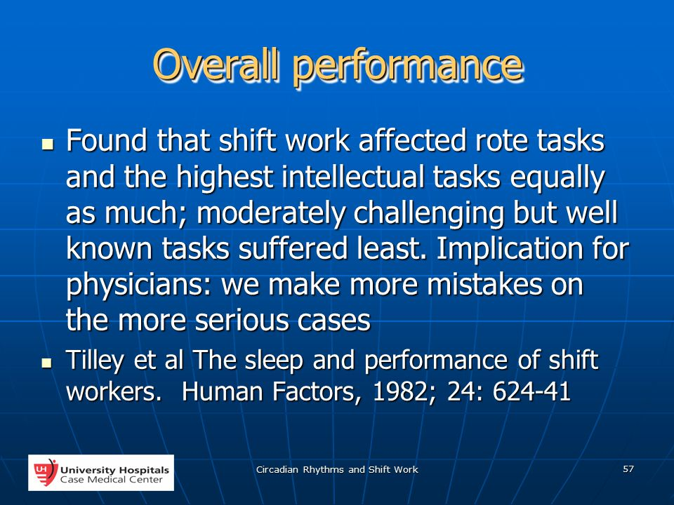 Circadian Rhythms and Shift Work 57 Overall performance Found that shift work affected rote tasks and the highest intellectual tasks equally as much; moderately challenging but well known tasks suffered least.