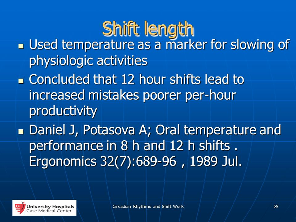 Circadian Rhythms and Shift Work 59 Shift length Used temperature as a marker for slowing of physiologic activities Used temperature as a marker for slowing of physiologic activities Concluded that 12 hour shifts lead to increased mistakes poorer per-hour productivity Concluded that 12 hour shifts lead to increased mistakes poorer per-hour productivity Daniel J, Potasova A; Oral temperature and performance in 8 h and 12 h shifts.