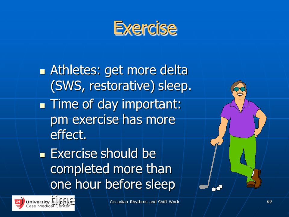 Circadian Rhythms and Shift Work 69 ExerciseExercise Athletes: get more delta (SWS, restorative) sleep.