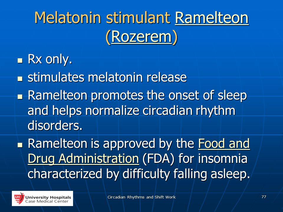 Circadian Rhythms and Shift Work 77 Melatonin stimulant Ramelteon (Rozerem) RamelteonRozeremRamelteonRozerem Rx only.