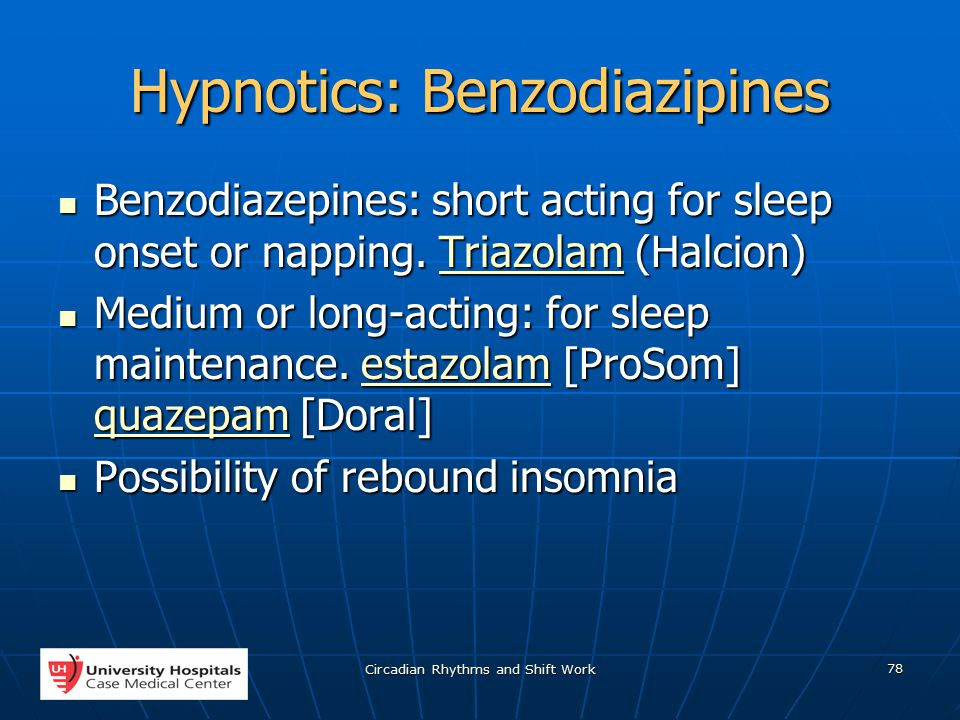 Circadian Rhythms and Shift Work 78 Hypnotics: Benzodiazipines Benzodiazepines: short acting for sleep onset or napping.