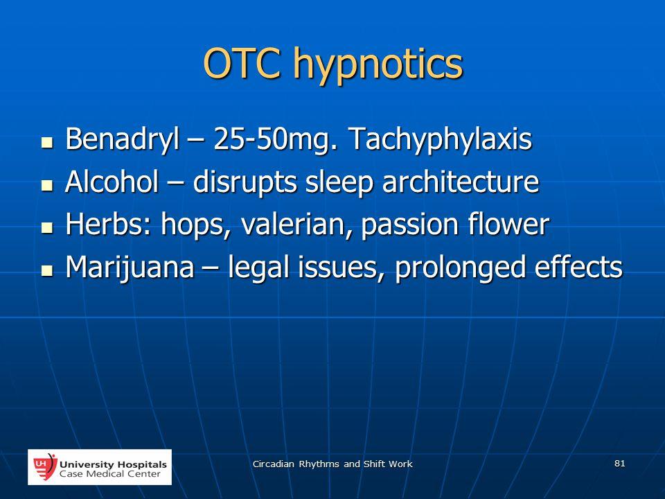 Circadian Rhythms and Shift Work 81 OTC hypnotics Benadryl – 25-50mg.
