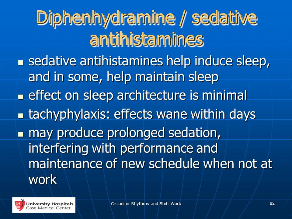 Circadian Rhythms and Shift Work 82 Diphenhydramine / sedative antihistamines sedative antihistamines help induce sleep, and in some, help maintain sleep sedative antihistamines help induce sleep, and in some, help maintain sleep effect on sleep architecture is minimal effect on sleep architecture is minimal tachyphylaxis: effects wane within days tachyphylaxis: effects wane within days may produce prolonged sedation, interfering with performance and maintenance of new schedule when not at work may produce prolonged sedation, interfering with performance and maintenance of new schedule when not at work